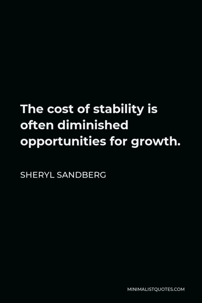 Sheryl Sandberg Quote - The cost of stability is often diminished opportunities for growth.