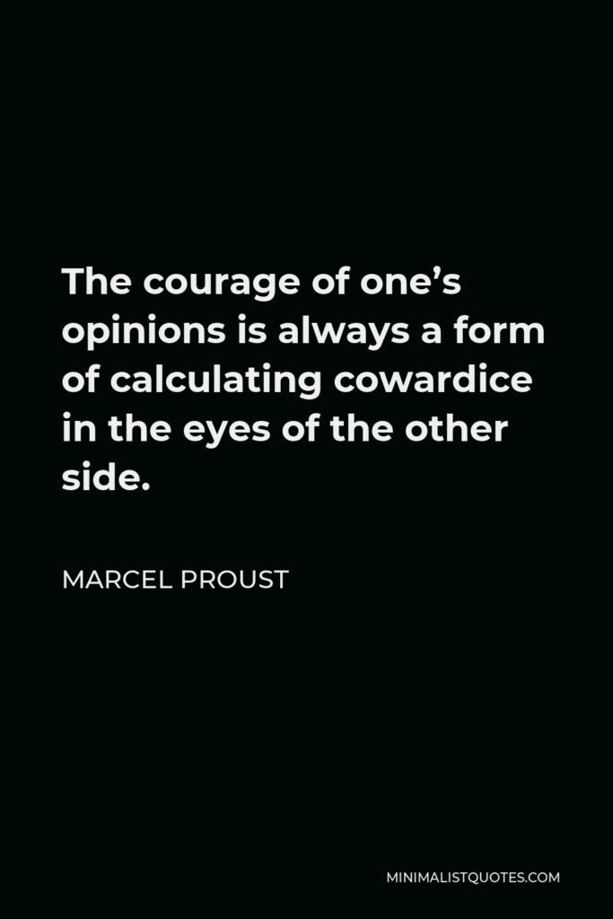 Marcel Proust Quote - The courage of one's opinions is always a form of calculating cowardice in the eyes of the other side.