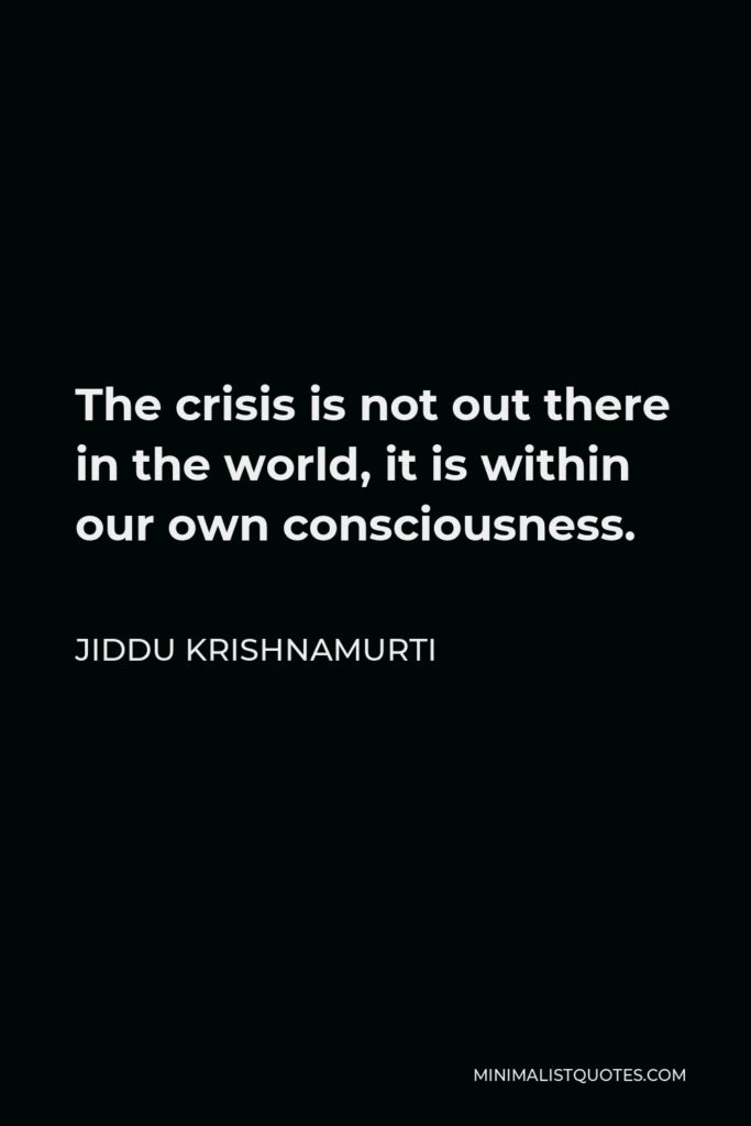 Jiddu Krishnamurti Quote - The crisis is not out there in the world, it is within our own consciousness.