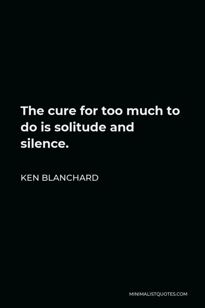 Ken Blanchard Quote - The cure for too much to do is solitude and silence.