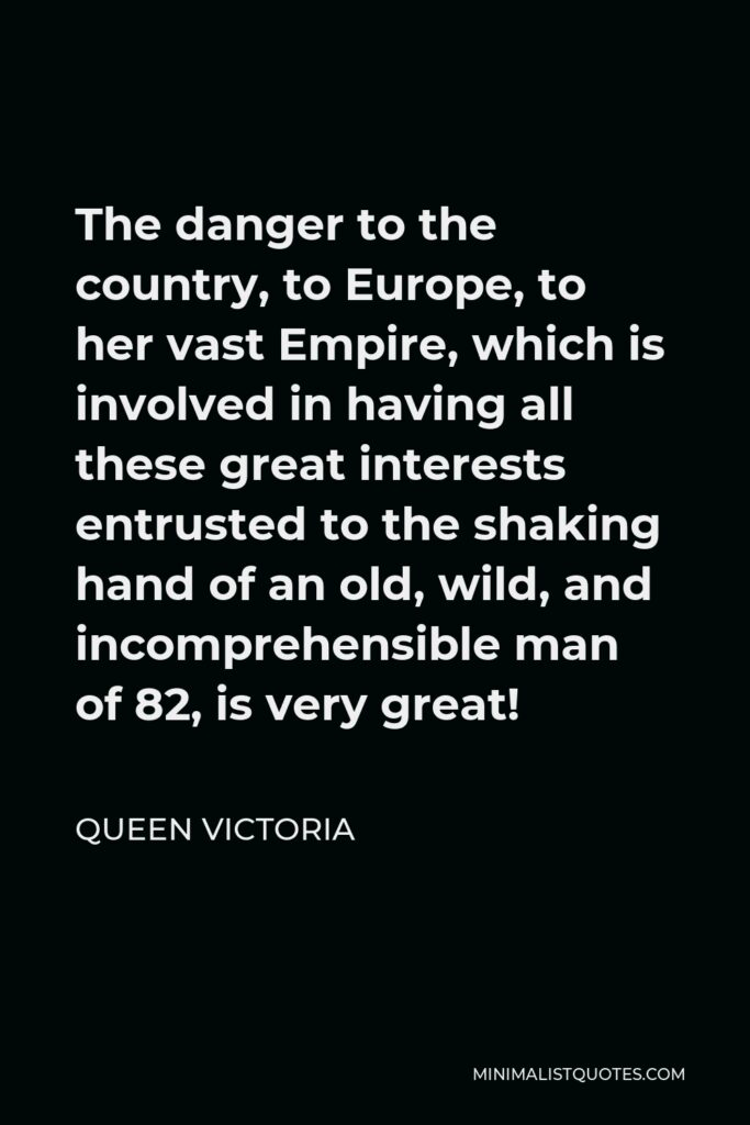Queen Victoria Quote - The danger to the country, to Europe, to her vast Empire, which is involved in having all these great interests entrusted to the shaking hand of an old, wild, and incomprehensible man of 82, is very great!
