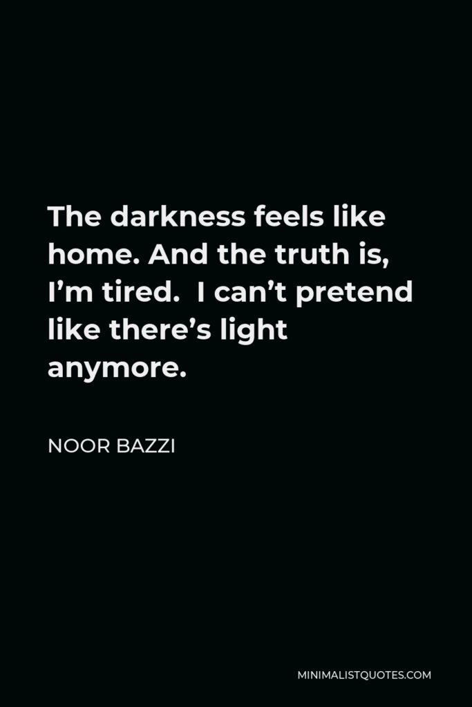Noor Bazzi Quote - The darkness feels like home. And the truth is, I'm tired. I can't pretend like there's light anymore.