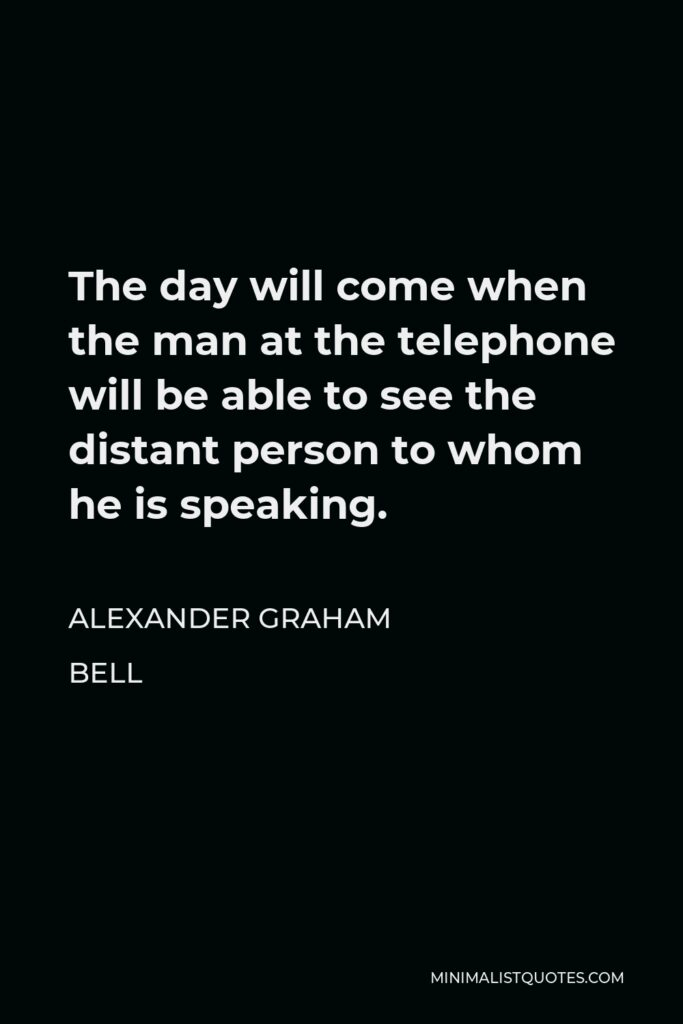 Alexander Graham Bell Quote - The day will come when the man at the telephone will be able to see the distant person to whom he is speaking.