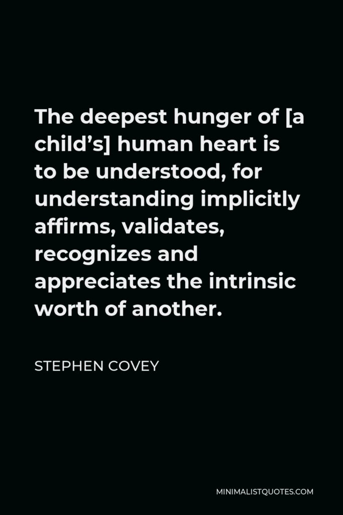 Stephen Covey Quote - The deepest hunger of [a child's] human heart is to be understood, for understanding implicitly affirms, validates, recognizes and appreciates the intrinsic worth of another.