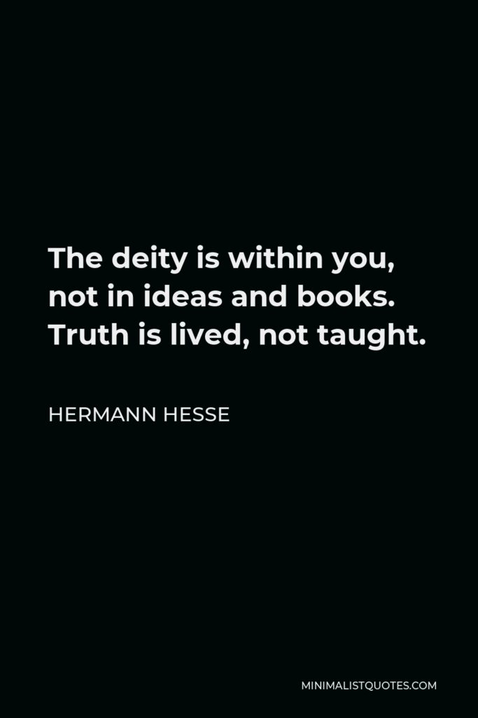 Hermann Hesse Quote - The deity is within you, not in ideas and books. Truth is lived, not taught.