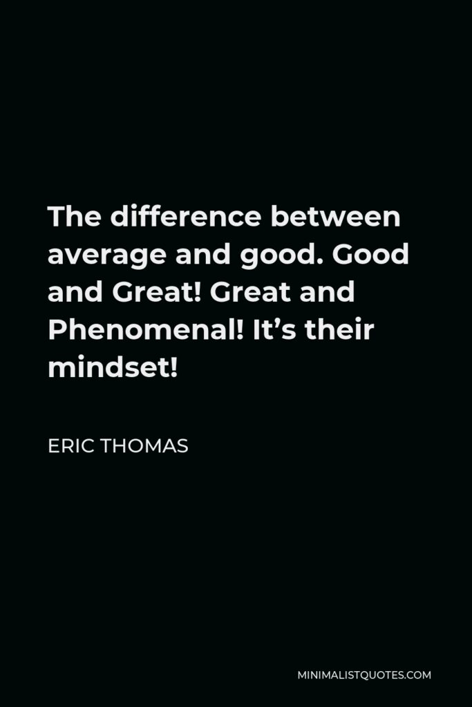 Eric Thomas Quote - The difference between average and good. Good and Great! Great and Phenomenal! It's their mindset!