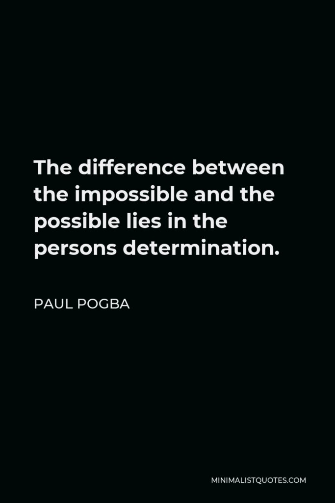 Paul Pogba Quote - The difference between the impossible and the possible lies in the persons determination.
