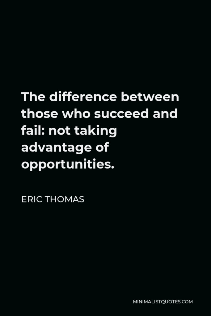 Eric Thomas Quote - The difference between those who succeed and fail: not taking advantage of opportunities.