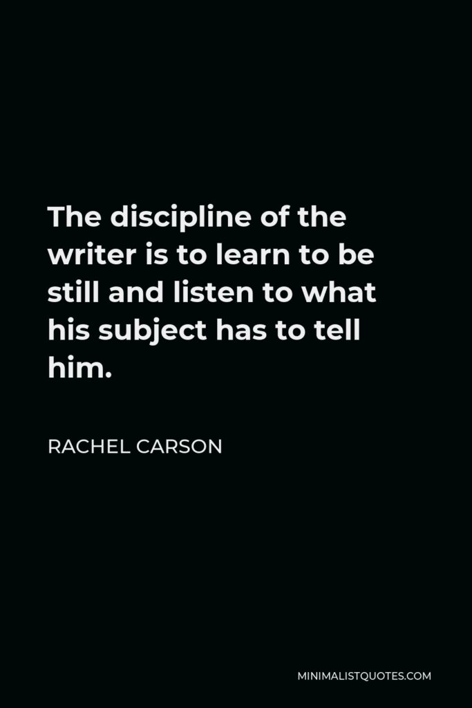 Rachel Carson Quote - The discipline of the writer is to learn to be still and listen to what his subject has to tell him.