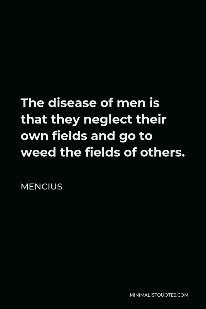 Mencius Quote - The disease of men is that they neglect their own fields and go to weed the fields of others.
