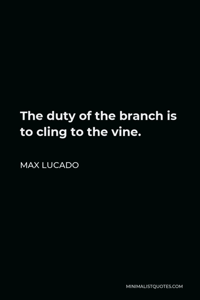 Max Lucado Quote - The duty of the branch is to cling to the vine.