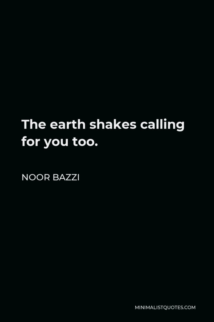 Noor Bazzi Quote - The earth shakes calling for you too.