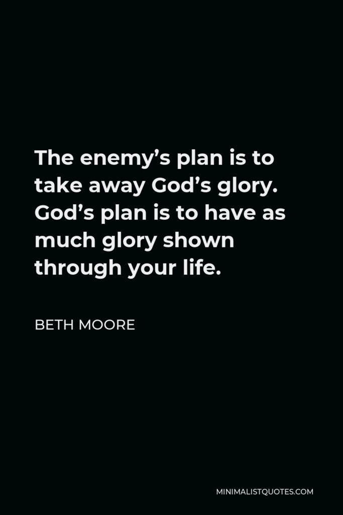 Beth Moore Quote - The enemy's plan is to take away God's glory. God's plan is to have as much glory shown through your life.