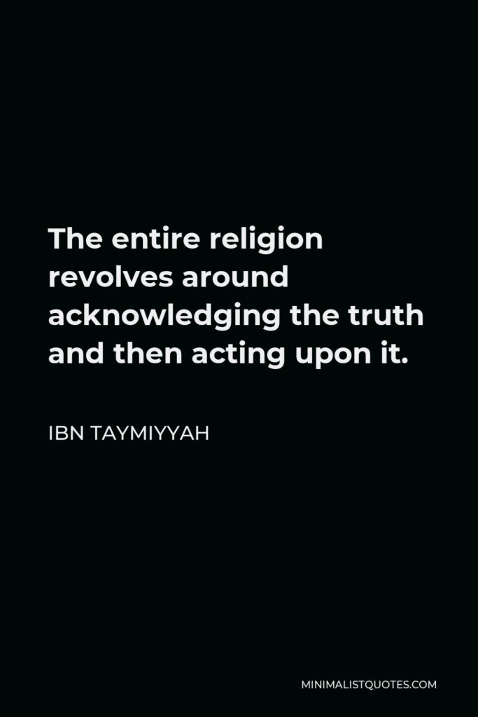 Ibn Taymiyyah Quote - The entire religion revolves around acknowledging the truth and then acting upon it.