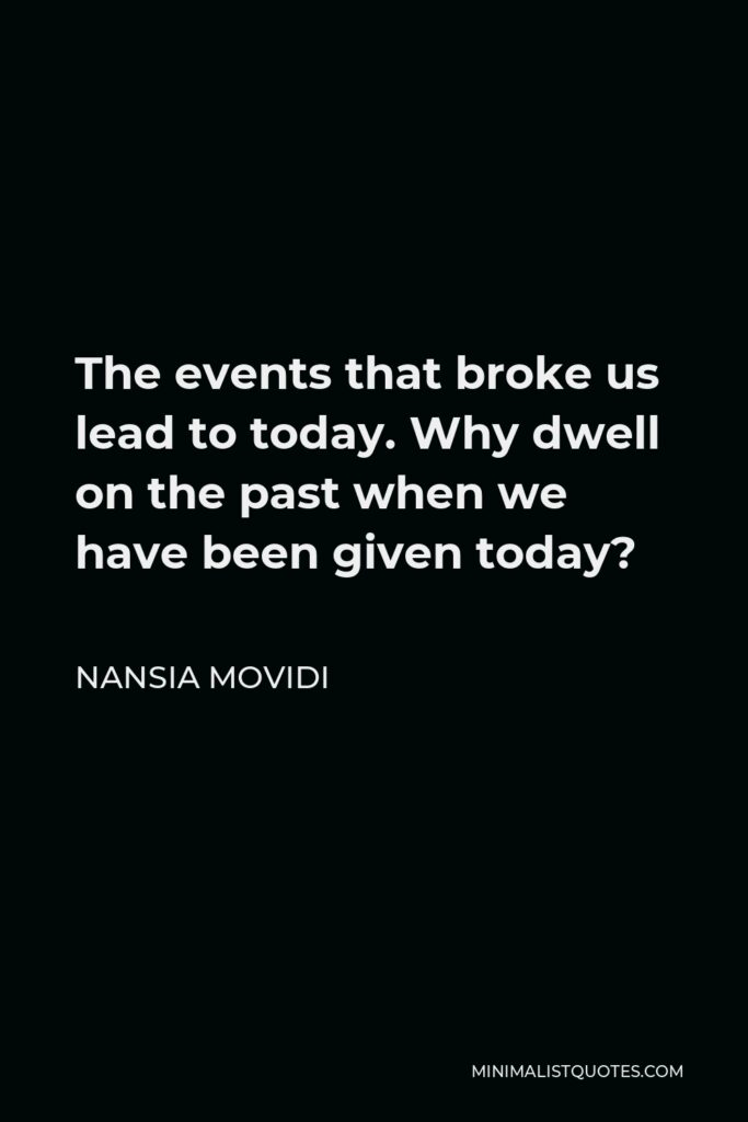 Nansia Movidi Quote - The events that broke us lead to today. Why dwell on the past when we have been given today?