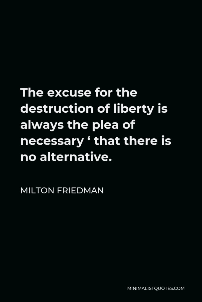 Milton Friedman Quote - The excuse for the destruction of liberty is always the plea of necessary ' that there is no alternative.