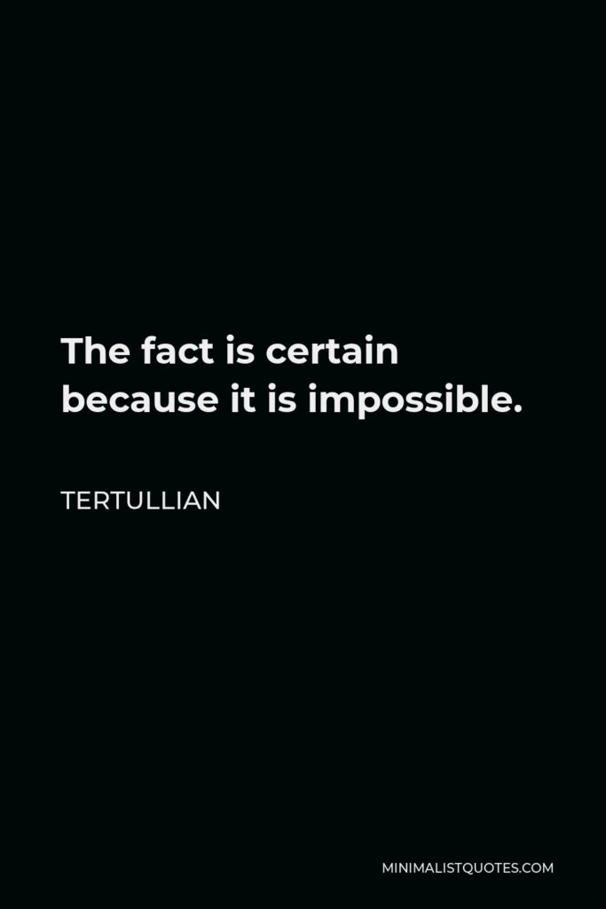 Tertullian Quote - The fact is certain because it is impossible.