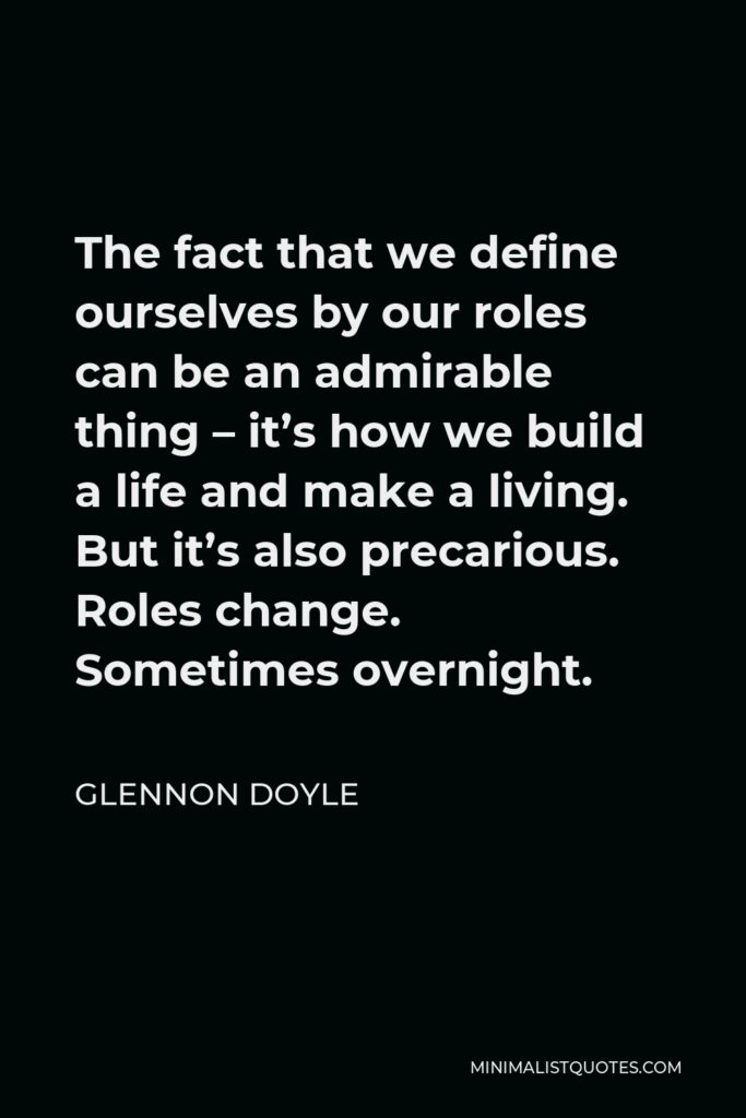 Glennon Doyle Quote - The fact that we define ourselves by our roles can be an admirable thing – it's how we build a life and make a living. But it's also precarious. Roles change. Sometimes overnight.