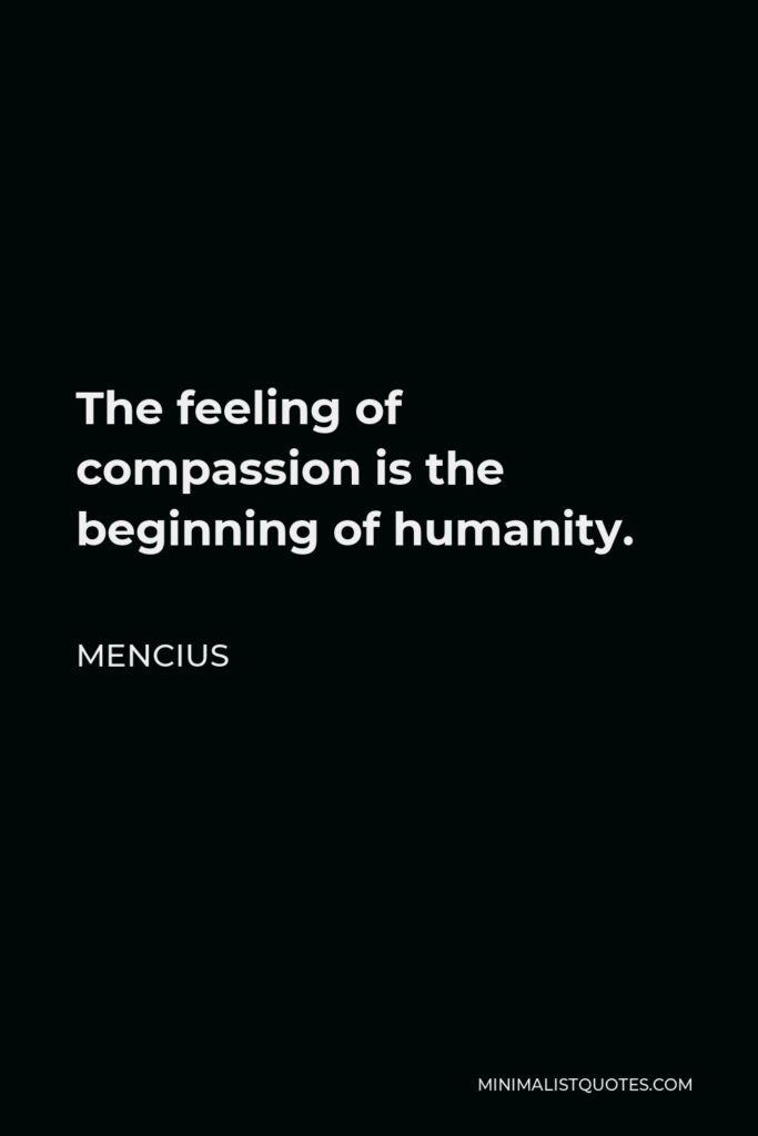 Mencius Quote - The feeling of compassion is the beginning of humanity.