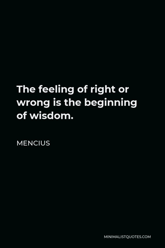 Mencius Quote - The feeling of right or wrong is the beginning of wisdom.