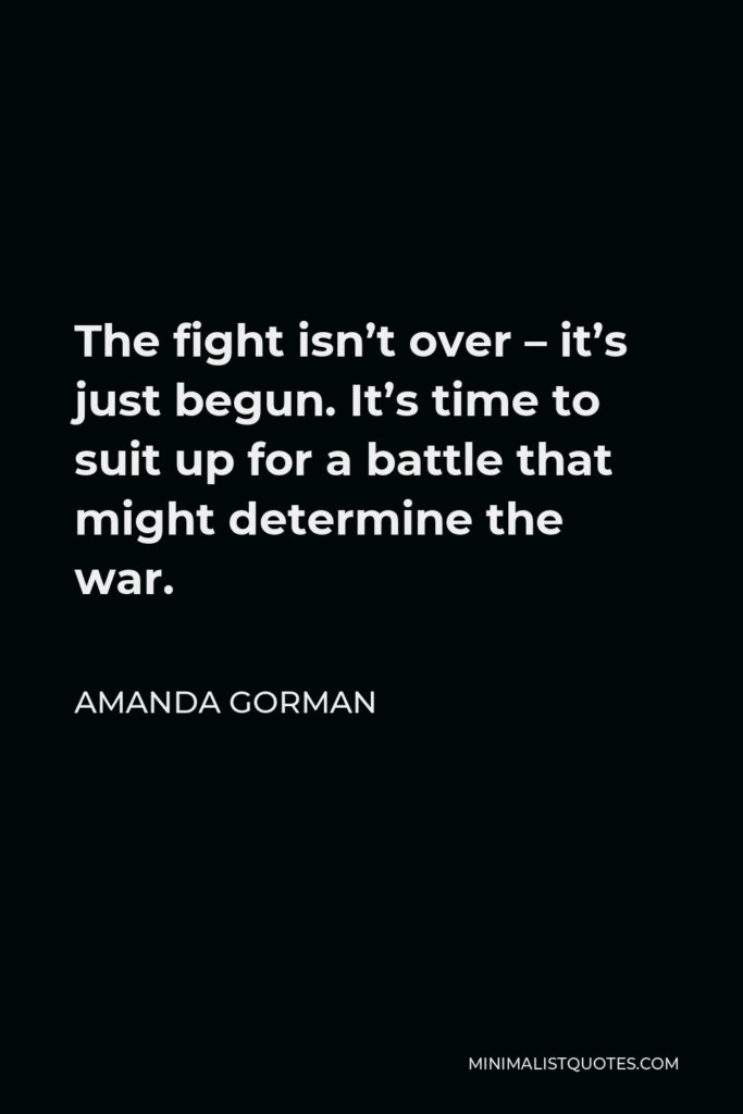 Amanda Gorman Quote - The fight isn't over – it's just begun. It's time to suit up for a battle that might determine the war.