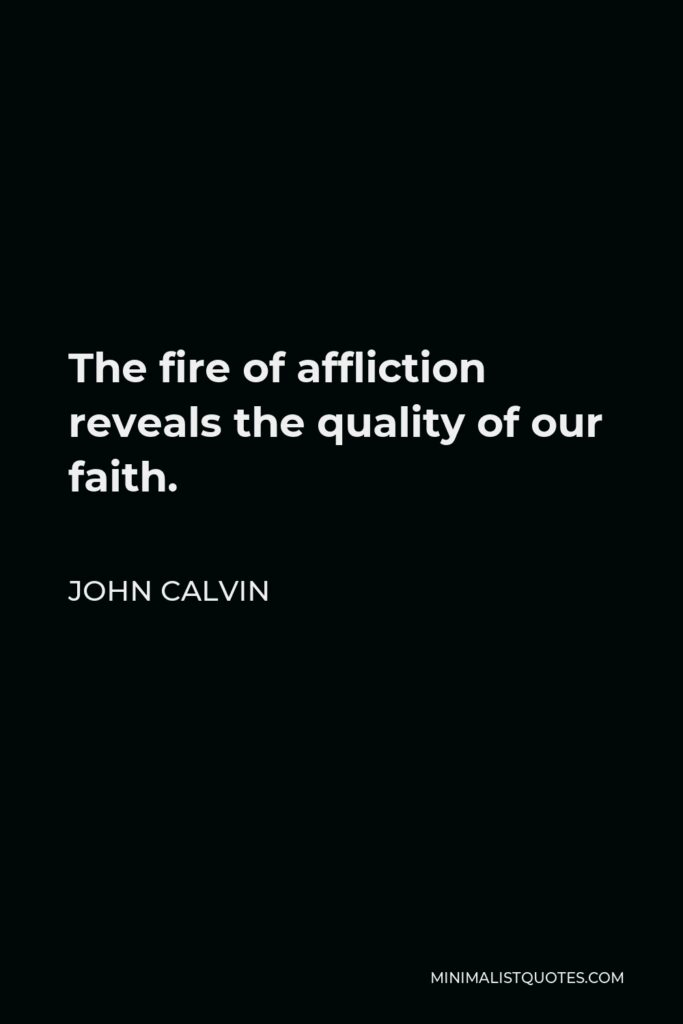 John Calvin Quote - The fire of affliction reveals the quality of our faith.