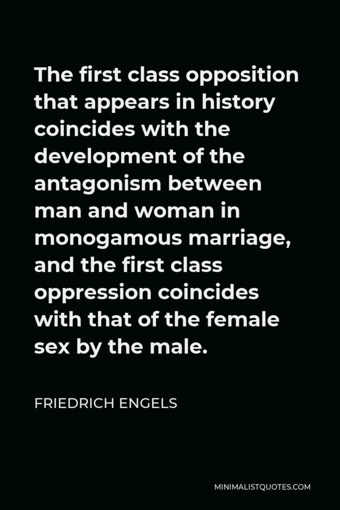 Friedrich Engels Quote - The first class opposition that appears in history coincides with the development of the antagonism between man and woman in monogamous marriage, and the first class oppression coincides with that of the female sex by the male.