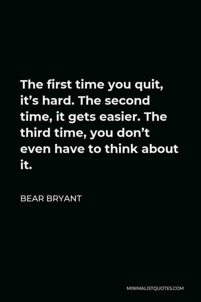 Bear Bryant Quote - The first time you quit, it's hard. The second time, it gets easier. The third time, you don't even have to think about it.