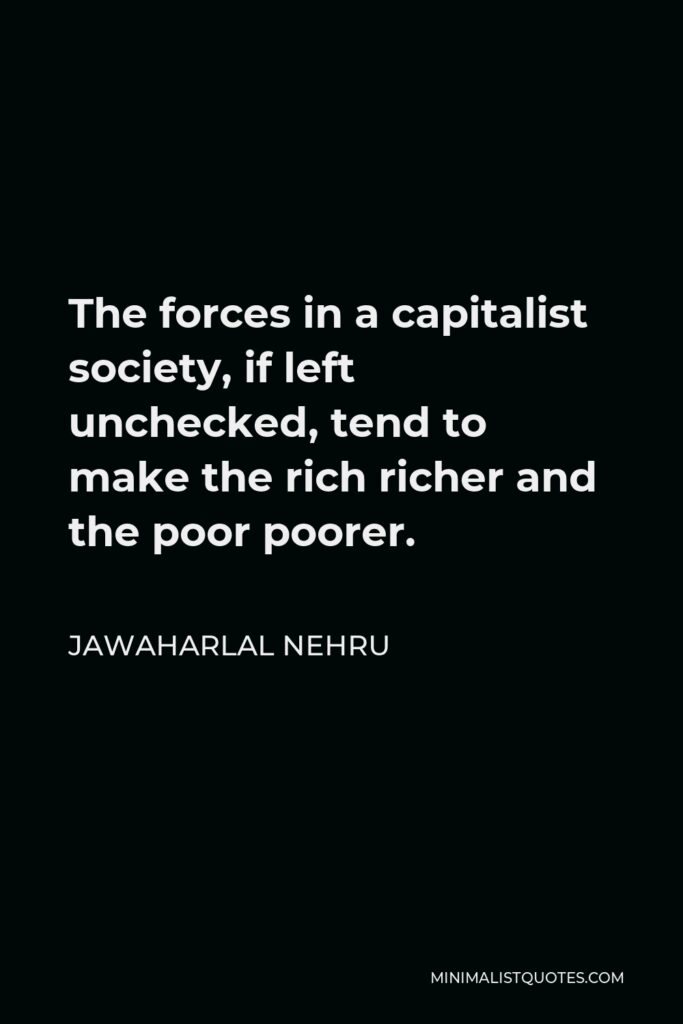 Jawaharlal Nehru Quote - The forces in a capitalist society, if left unchecked, tend to make the rich richer and the poor poorer.