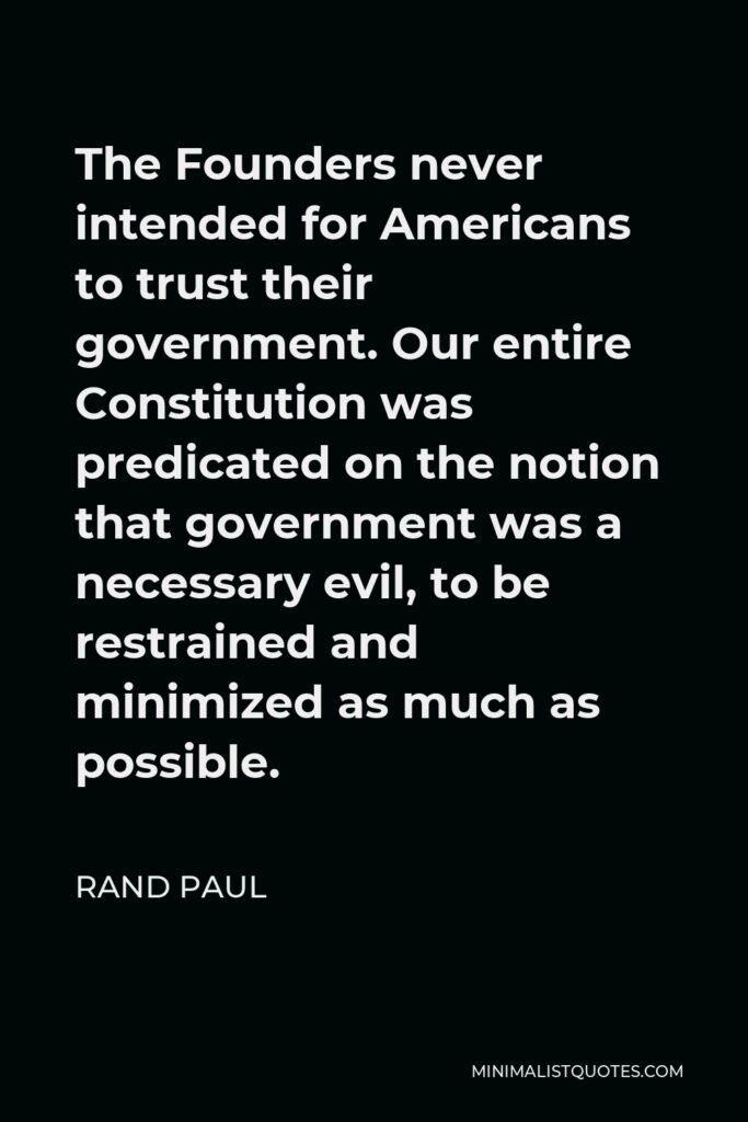 Rand Paul Quote - The Founders never intended for Americans to trust their government. Our entire Constitution was predicated on the notion that government was a necessary evil, to be restrained and minimized as much as possible.