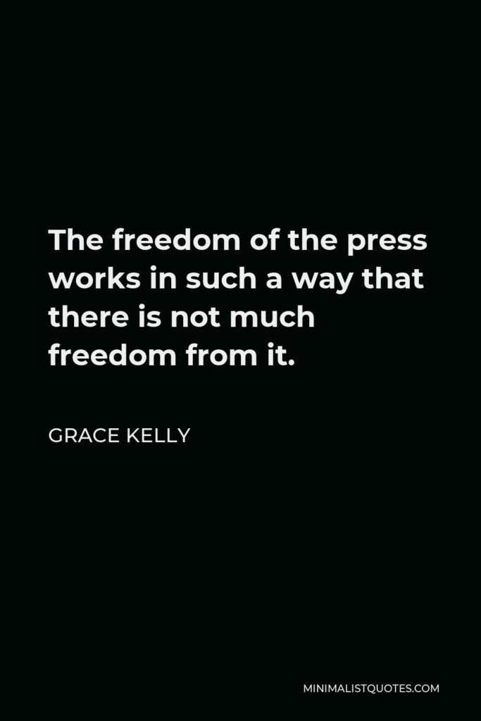 Grace Kelly Quote - The freedom of the press works in such a way that there is not much freedom from it.