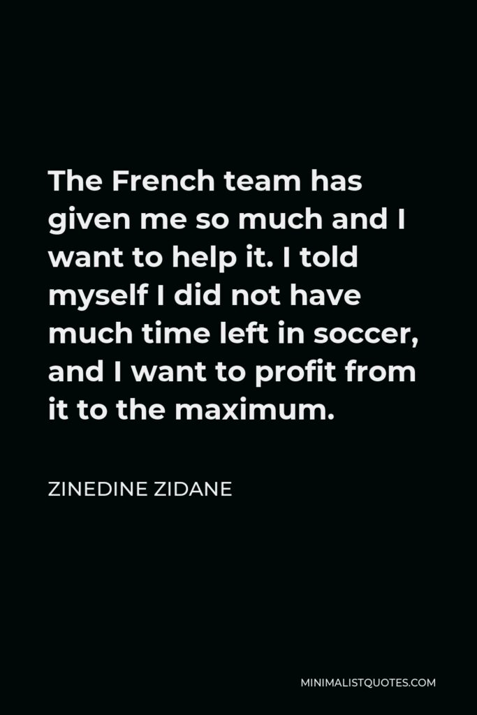 Zinedine Zidane Quote - The French team has given me so much and I want to help it. I told myself I did not have much time left in soccer, and I want to profit from it to the maximum.