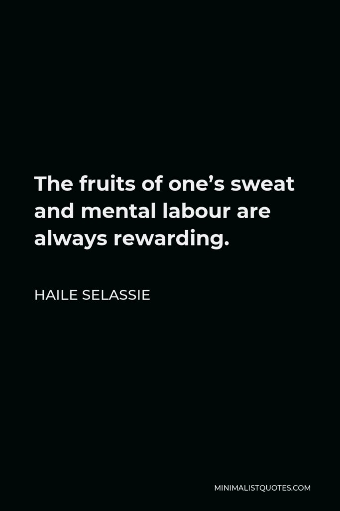Haile Selassie Quote - The fruits of one's sweat and mental labour are always rewarding.