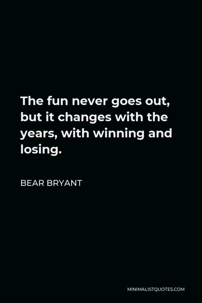 Bear Bryant Quote - The fun never goes out, but it changes with the years, with winning and losing.