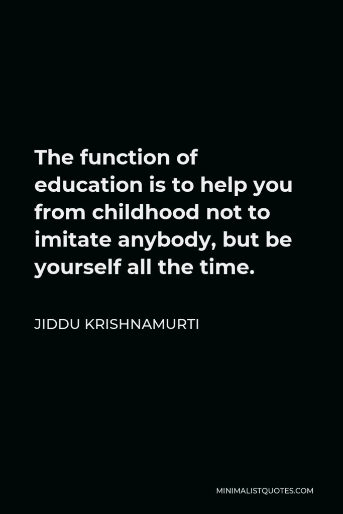 Jiddu Krishnamurti Quote - The function of education is to help you from childhood not to imitate anybody, but be yourself all the time.