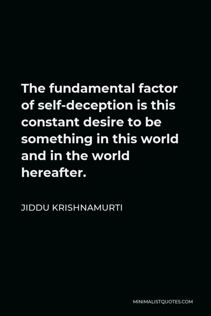 Jiddu Krishnamurti Quote - The fundamental factor of self-deception is this constant desire to be something in this world and in the world hereafter.