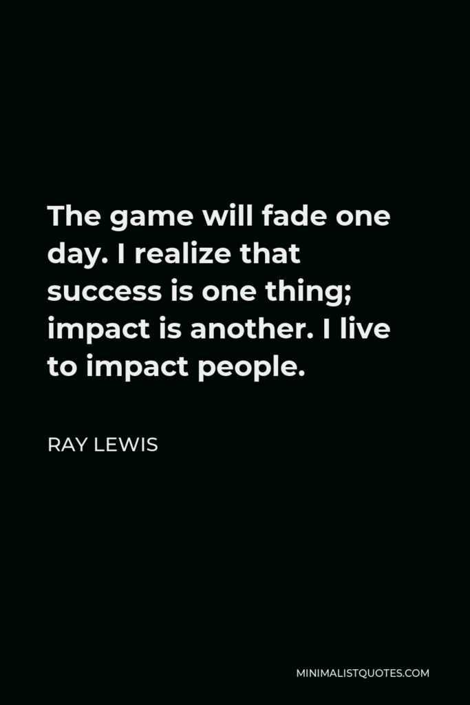 Ray Lewis Quote - The game will fade one day. I realize that success is one thing; impact is another. I live to impact people.