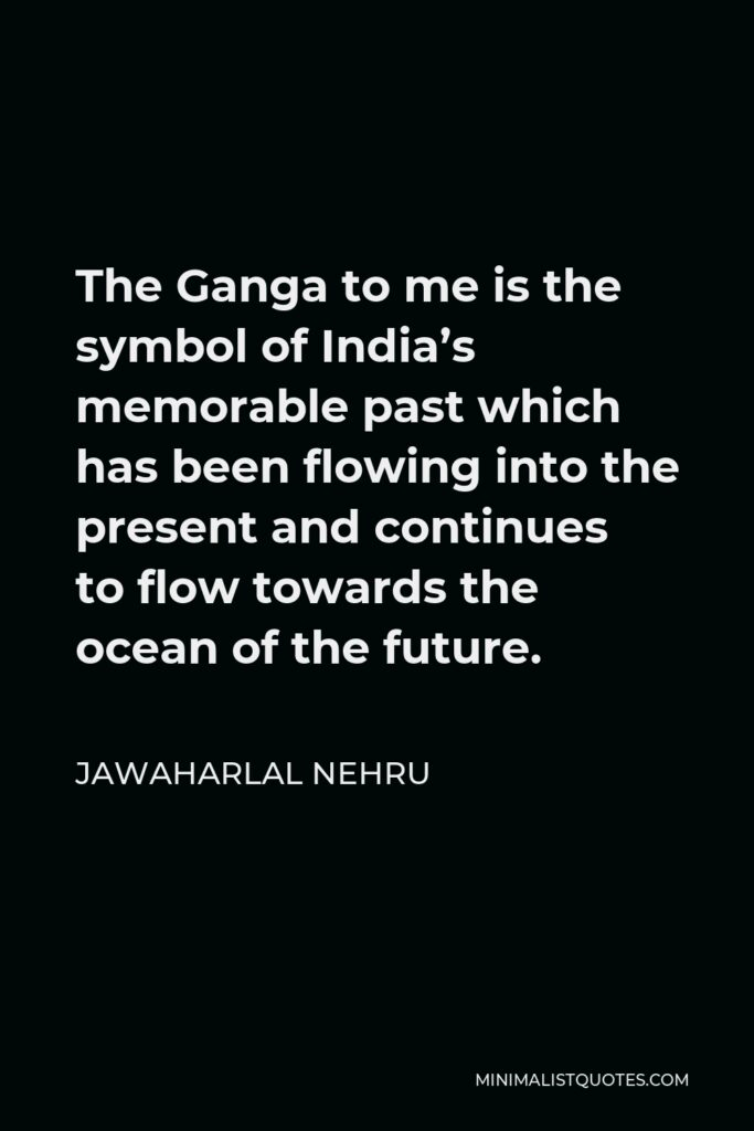 Jawaharlal Nehru Quote - The Ganga to me is the symbol of India's memorable past which has been flowing into the present and continues to flow towards the ocean of the future.