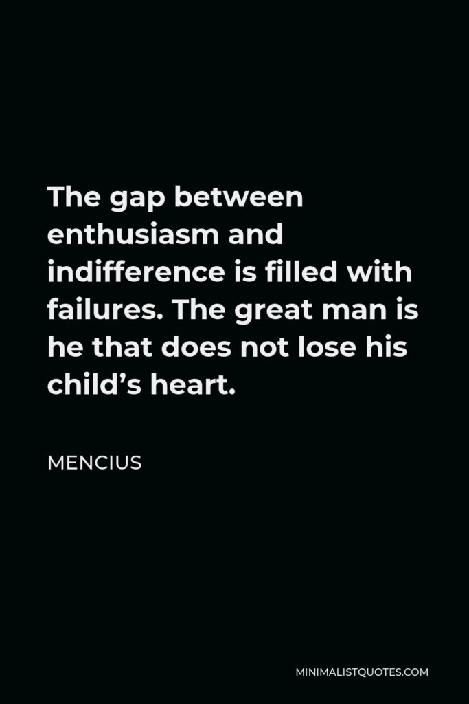 Mencius Quote - The gap between enthusiasm and indifference is filled with failures. The great man is he that does not lose his child's heart.