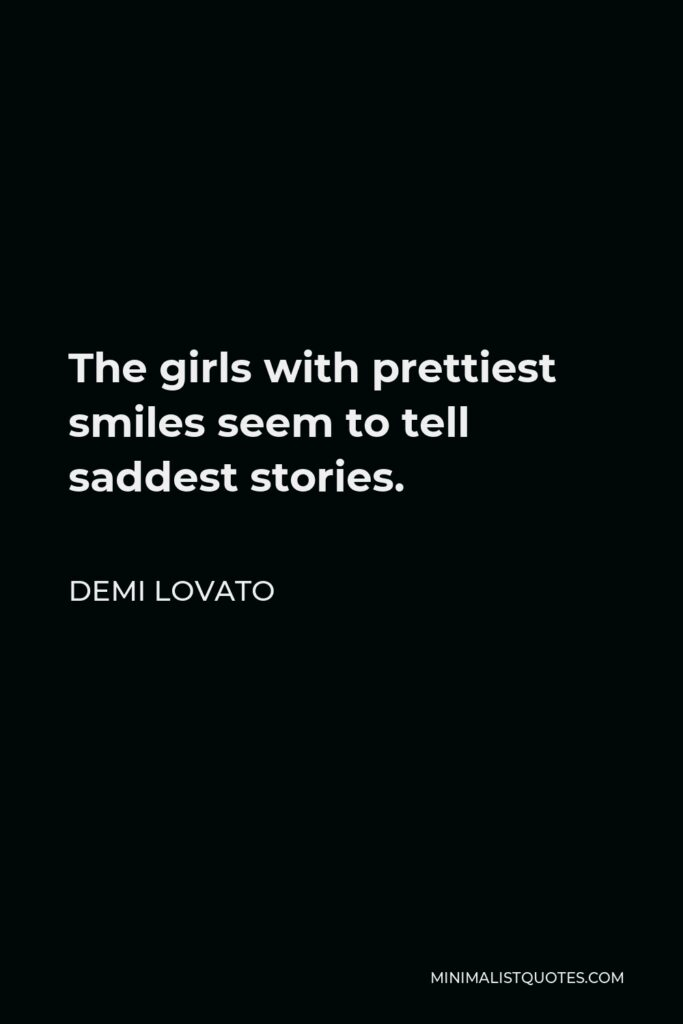Demi Lovato Quote - The girls with prettiest smiles seem to tell saddest stories.