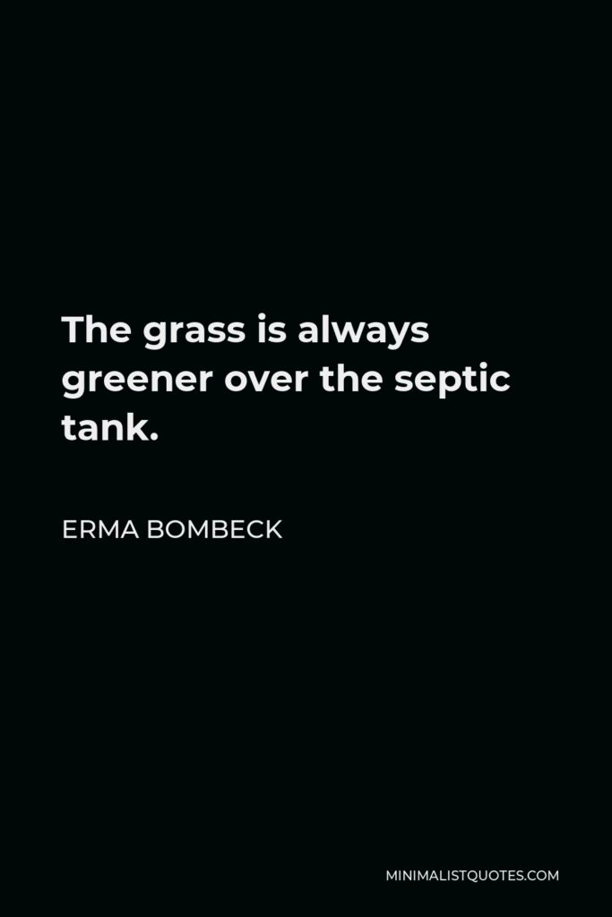 Erma Bombeck Quote - The grass is always greener over the septic tank.