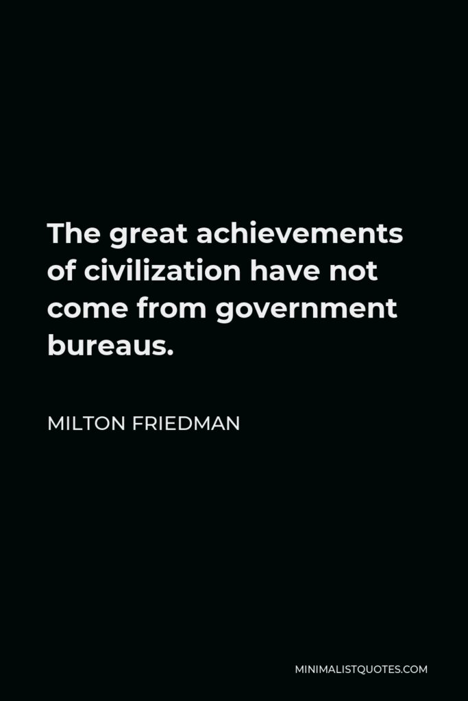 Milton Friedman Quote - The great achievements of civilization have not come from government bureaus.
