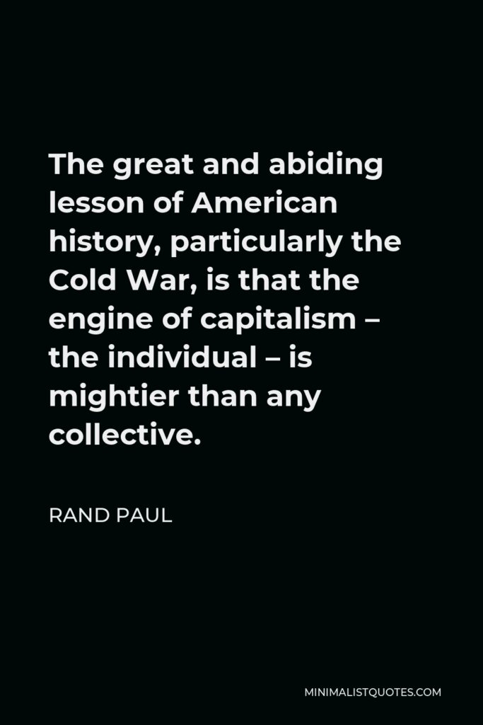 Rand Paul Quote - The great and abiding lesson of American history, particularly the Cold War, is that the engine of capitalism – the individual – is mightier than any collective.