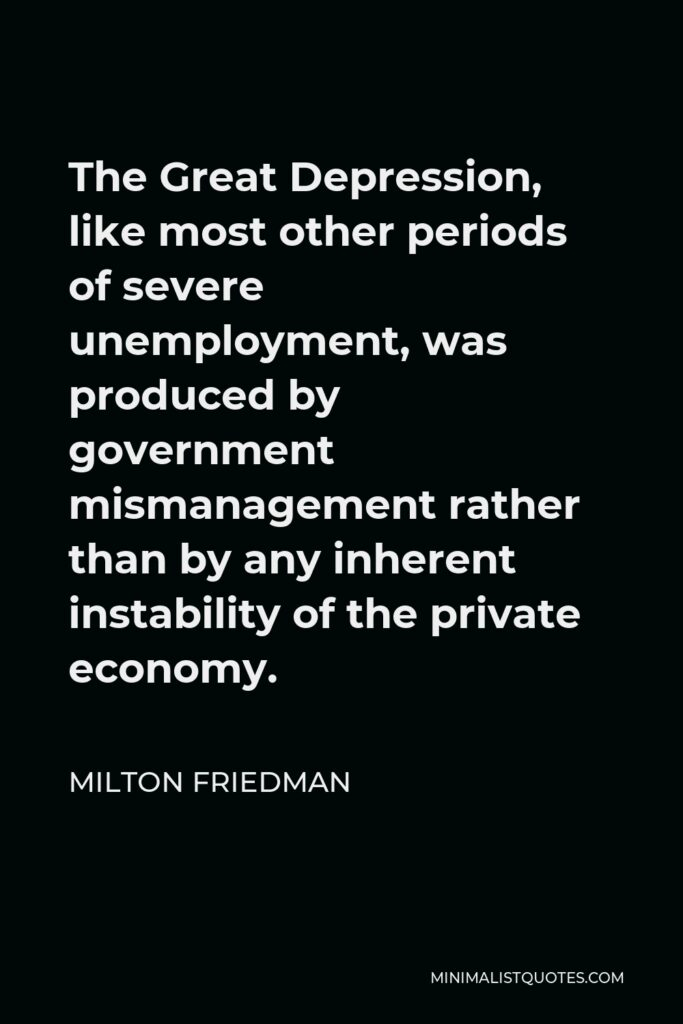 Milton Friedman Quote - The Great Depression, like most other periods of severe unemployment, was produced by government mismanagement rather than by any inherent instability of the private economy.