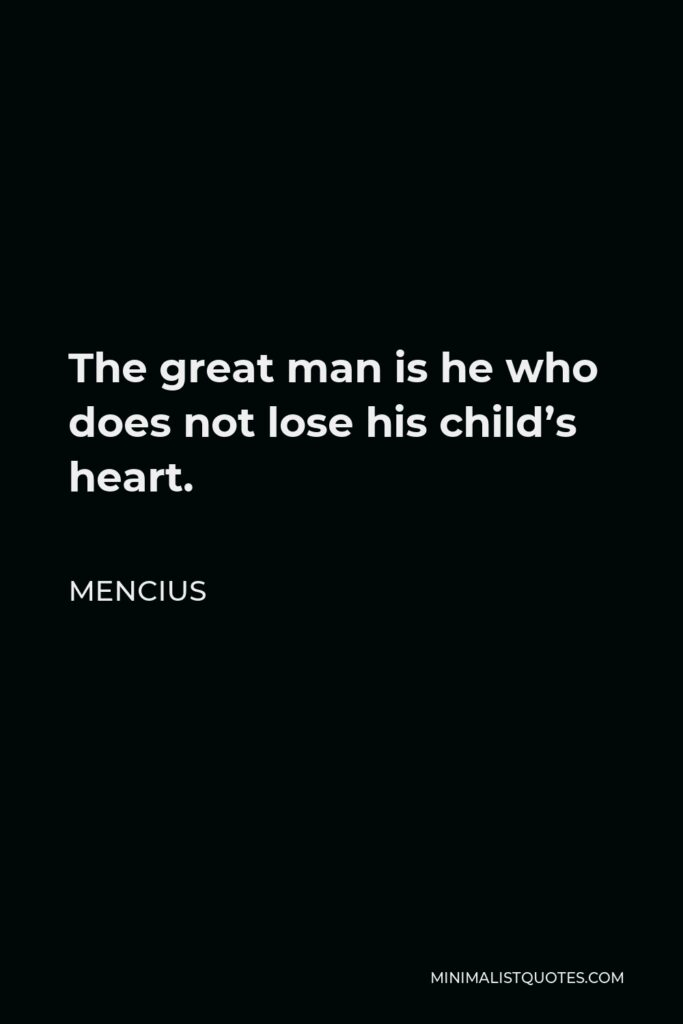 Mencius Quote - The great man is he who does not lose his child's heart.