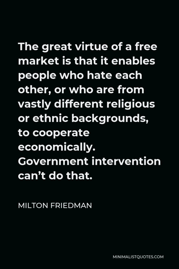 Milton Friedman Quote - The great virtue of a free market is that it enables people who hate each other, or who are from vastly different religious or ethnic backgrounds, to cooperate economically. Government intervention can't do that.