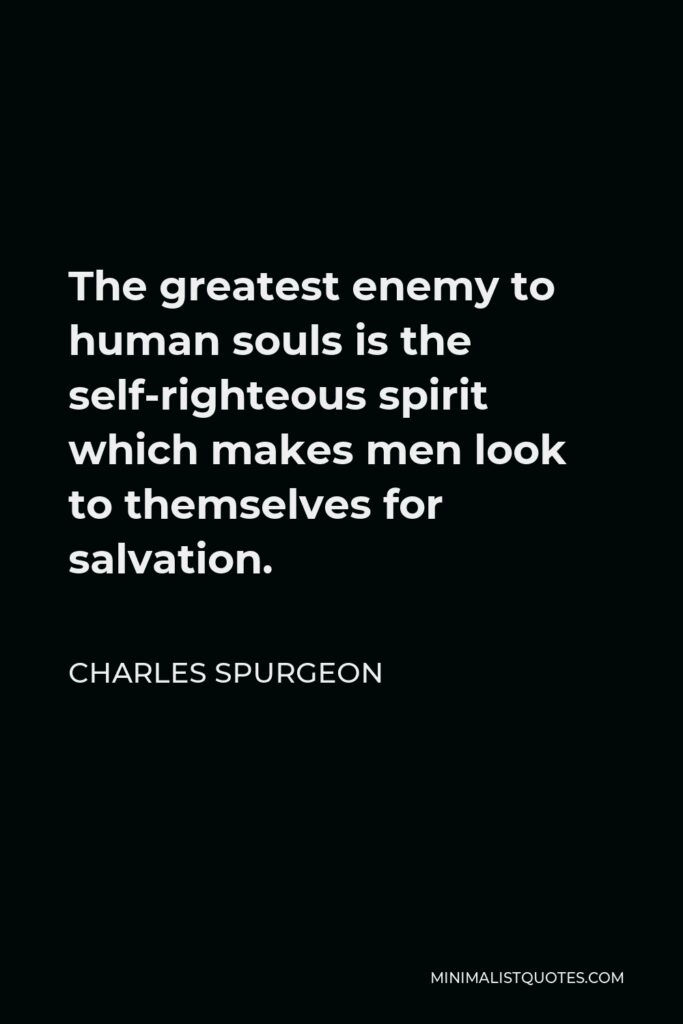 Charles Spurgeon Quote - The greatest enemy to human souls is the self-righteous spirit which makes men look to themselves for salvation.