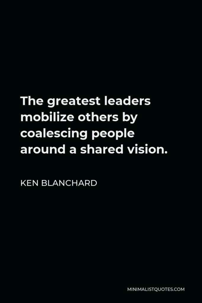 Ken Blanchard Quote - The greatest leaders mobilize others by coalescing people around a shared vision.