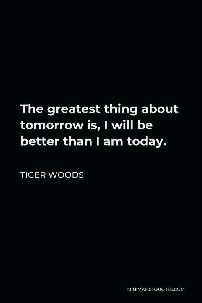 Tiger Woods Quote - The greatest thing about tomorrow is, I will be better than I am today…There is no such thing as a setback. The lessons I learn today I will apply tomorrow, and I will be better.