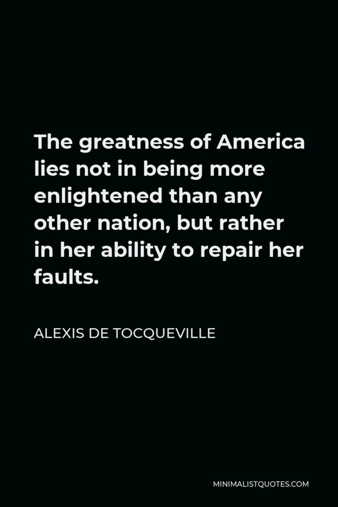Alexis de Tocqueville Quote - The greatness of America lies not in being more enlightened than any other nation, but rather in her ability to repair her faults.